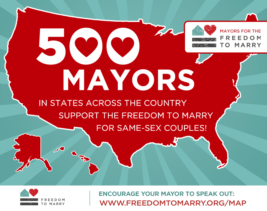 More than 500 Mayors from almost every single state joined the Mayors for the Freedom to Marry effort.