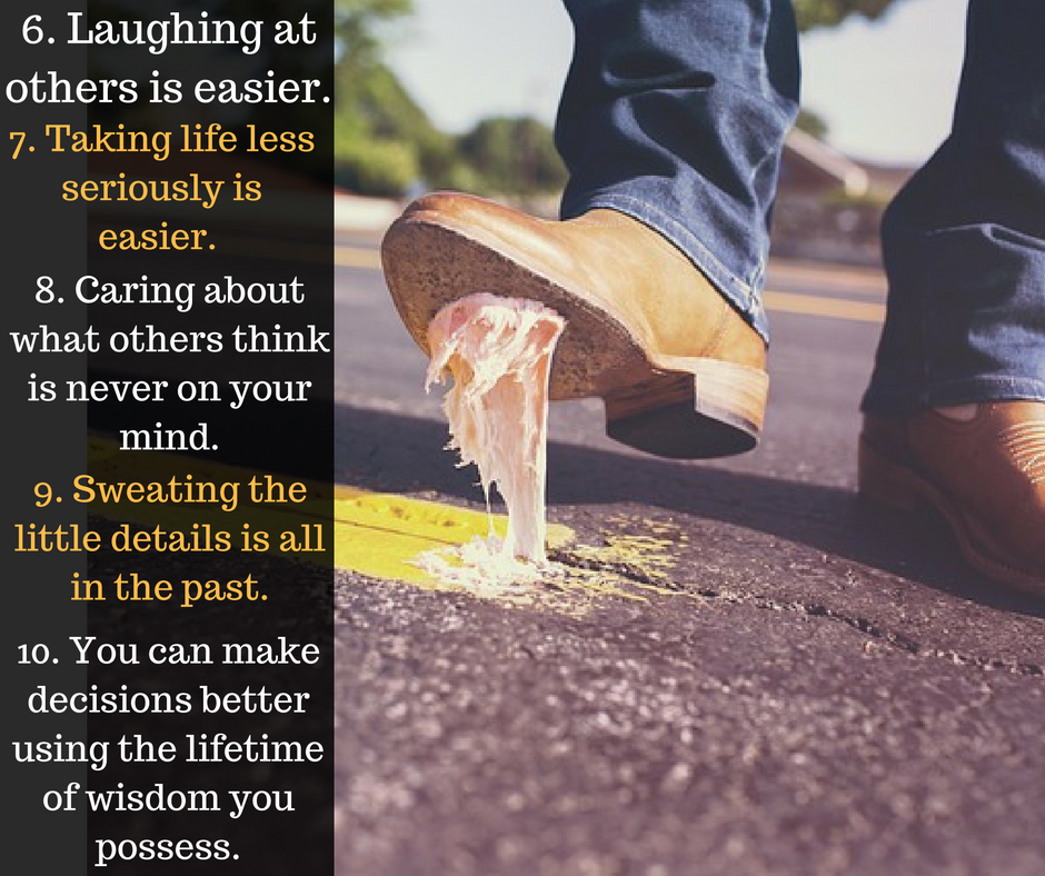 Laughing at others is easier. Taking life less seriously easier. Caring about what others think is never on your mind. Sweating the little details is all in the past. You can make decisions better using the lifetime of wisdom you possess.