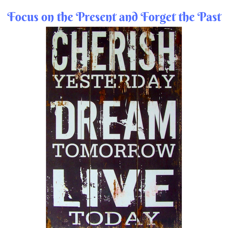 Focus on the present and forget the past