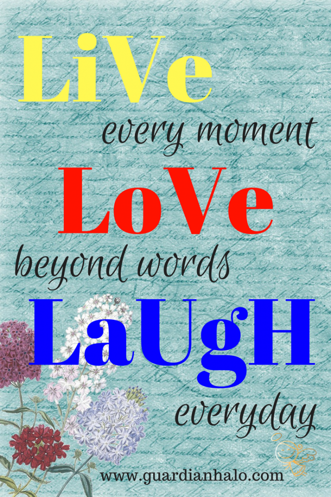 LIVE every moment. LOVE beyond words, LAUGH everyday