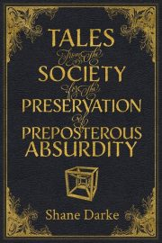 Tales From The Society For The Preservation Of Preposterous Absurdity
