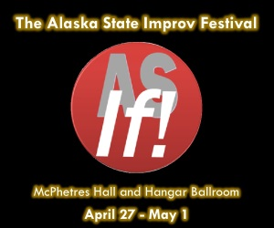 The Alaska State Improv Festival - McPhetres Hall and Hangar Ballroom, April 27-May1
