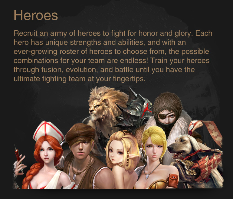Heroes : Recruit an army of heroes to fight for honor and glory. Each hero has unique strengths and abilities, and with an ever-growing roster of heroes to choose from, the possible combinations for your team are endless! Train your heroes through fusion, evolution, and battle until you have the ultimate fighting team at your fingertips.