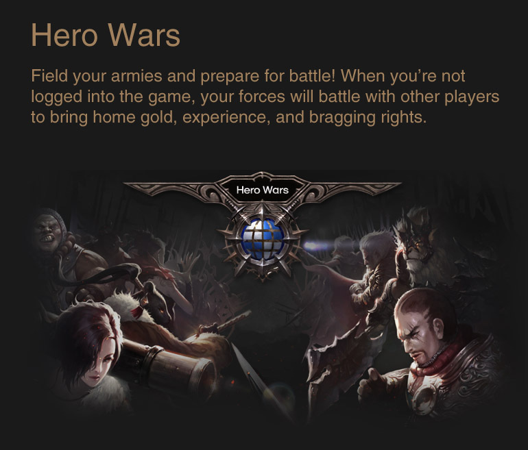 Hero Wars : Field your armies and prepare for battle! When you're not logged into the game, your forces will battle with other players to bring home gold, experience, and bragging rights.
