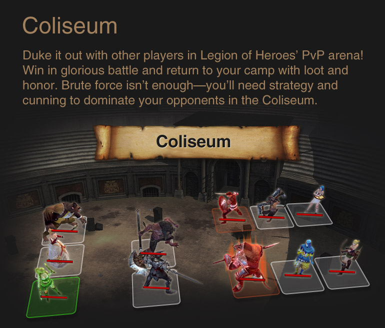 Coliseum : Duke it out with other players in Legion of Heroes' PvP arena! Win in glorious battle and return to your camp with loot and honor. Brute force isn't enough—you'll need strategy and cunning to dominate your opponents in the Coliseum.