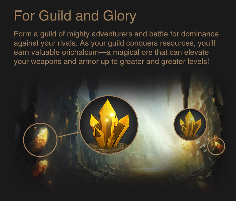 For Guild and Glory : Form a guild of mighty adventurers and battle for dominance against your rivals. As your guild conquers resources, you'll earn valuable orichalcum—a magical ore that can elevate your weapons and armor up to greater and greater levels!