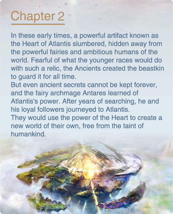 In these early times, a powerful artifact known as the Heart of Atlantis slumbered, hidden away from the powerful fairies and ambitious humans of the world. Fearful of what the younger races would do with such a relic, the Ancients created the beastkin to guard it for all time. But even ancient secrets cannot be kept forever, and the fairy archmage Antares learned of Atlantis's power. After years of searching, he and his loyal followers journeyed to Atlantis. They would use the power of the Heart to create a new world of their own, free from the taint of humankind.