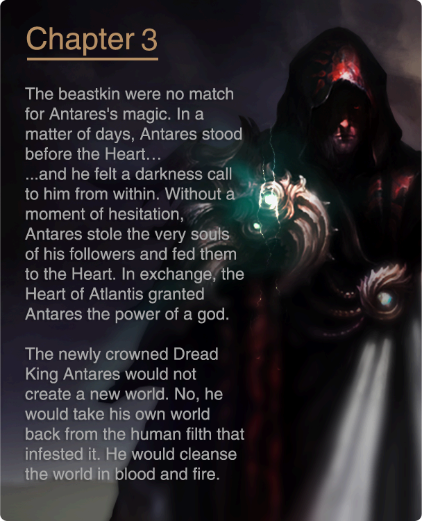 The beastkin were no match for Antares's magic. In a matter of days, Antares stood before the Heart… ...and he felt a darkness call to him from within. Without a moment of hesitation, Antares stole the very souls of his followers and fed them to the Heart. In exchange, the Heart of Atlantis granted Antares the power of a god. The newly crowned Dread King Antares would not create a new world. No, he would take his own world back from the human filth that infested it. He would cleanse the world in blood and fire.