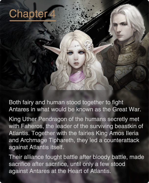 Both fairy and human stood together to fight Antares in what would be known as the Great War. King Uther Pendragon of the humans secretly met with Faheros, the leader of the surviving beastkin of Atlantis. Together with the fairies King Amos Ileria and Archmage Tiphareth, they led a counterattack against Atlantis itself. Their alliance fought battle after bloody battle, made sacrifice after sacrifice, until only a few stood against Antares at the Heart of Atlantis.
