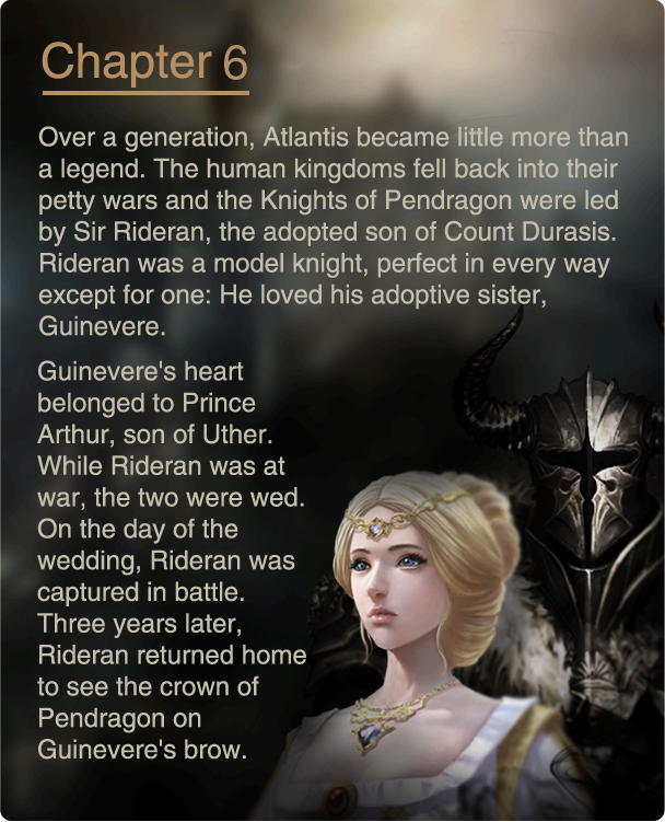Over a generation, Atlantis became little more than a legend. The human kingdoms fell back into their petty wars and the Knights of Pendragon were led by Sir Rideran, the adopted son of Count Durasis. Rideran was a model knight, perfect in every way except for one: He loved his adoptive sister, Guinevere. Guinevere's heart belonged to Prince Arthur, son of Uther. While Rideran was at war, the two were wed. On the day of the wedding, Rideran was captured in battle. Three years later, Rideran returned home to see the crown of Pendragon on Guinevere's brow.