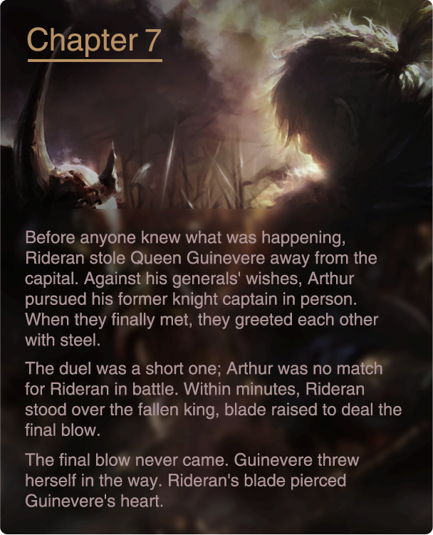 Before anyone knew what was happening, Rideran stole Queen Guinevere away from the capital. Against his generals' wishes, Arthur pursued his former knight captain in person. When they finally met, they greeted each other with steel. The duel was a short one; Arthur was no match for Rideran in battle. Within minutes, Rideran stood over the fallen king, blade raised to deal the final blow. The final blow never came. Guinevere threw herself in the way. Rideran's blade pierced Guinevere's heart.