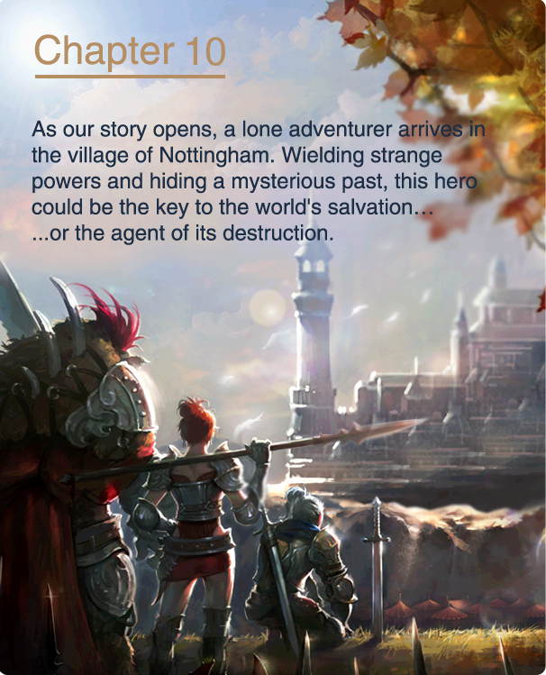 As our story opens, a lone adventurer arrives in the village of Nottingham. Wielding strange powers and hiding a mysterious past, this hero could be the key to the world's salvation… ...or the agent of its destruction.