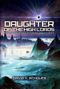 Daughter of the High Lords and Other Speculative Fiction Stories by David K Scholes