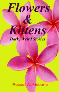Flowers & Kittens: Dark, Weird Stories by Russell A Mebane