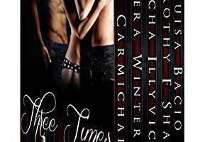 Three Times Lucky: Five Sizzling Tales of Three-Way Love by Kim Carmichael, Solera Winters, Louisa Bacio, Dorothy F. Shaw, Sascha Illyvich, Chelle