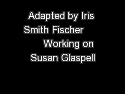 Adapted by Iris Smith Fischer           Working on Susan Glaspell