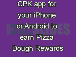 Download the CPK app for your iPhone or Android to earn Pizza Dough Rewards