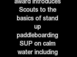 The BSA Stand Up Paddleboarding award introduces Scouts to the basics of stand up paddleboarding SUP on calm water including skills equipment self rescue and safety precautions