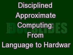 Disciplined Approximate Computing: From Language to Hardwar