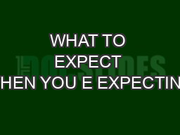 WHAT TO EXPECT WHEN YOU E EXPECTING