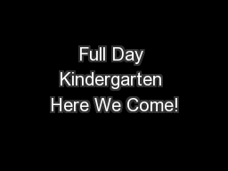 Full Day Kindergarten Here We Come! PowerPoint PPT Presentation