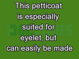 This petticoat is especially suited for eyelet, but can easily be made