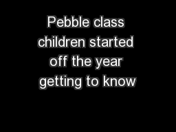 Pebble class children started off the year getting to know PowerPoint PPT Presentation