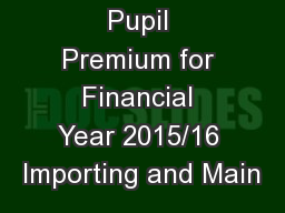 Pupil Premium for Financial Year 2015/16 Importing and Main