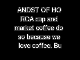 ANDST OF HO ROA cup and market coffee do so because we love coffee. Bu