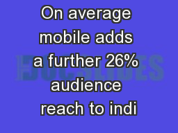 On average mobile adds a further 26% audience reach to indi PowerPoint PPT Presentation