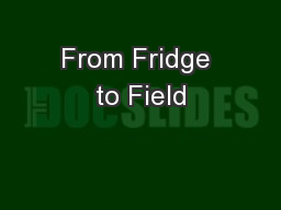 From Fridge to Field