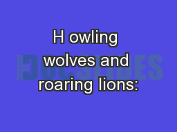 H owling wolves and roaring lions: