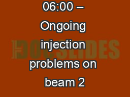 06:00 – Ongoing injection problems on beam 2 PowerPoint PPT Presentation