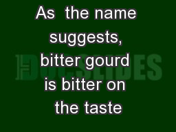 As  the name suggests, bitter gourd is bitter on the taste