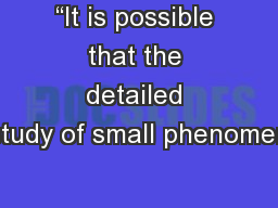 """""""It is possible that the detailed study of small phenomen"""