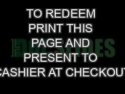 TO REDEEM PRINT THIS PAGE AND PRESENT TO CASHIER AT CHECKOUT