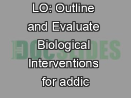 LO: Outline and Evaluate Biological Interventions for addic