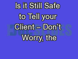 Is it Still Safe to Tell your Client – Don't Worry, the