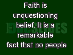 Faith is unquestioning belief. It is a remarkable fact that no people