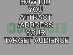 HOW DID YOU ATTRACT /ADDRESS YOUR TARGET AUDIENCE PowerPoint PPT Presentation
