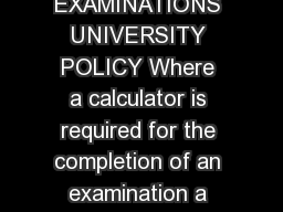 Academic Registry February  CALCULATORS IN EXAMINATIONS UNIVERSITY POLICY Where a calculator is required for the completion of an examination a student may use any basic scientific calculator except