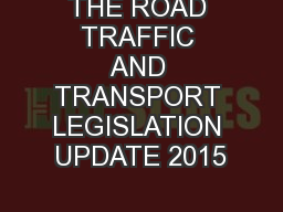THE ROAD TRAFFIC AND TRANSPORT LEGISLATION UPDATE 2015 PowerPoint PPT Presentation