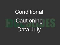 Conditional Cautioning Data July  PDF document - DocSlides