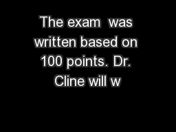 The exam  was written based on 100 points. Dr. Cline will w