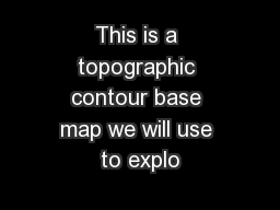 This is a topographic contour base map we will use to explo PowerPoint PPT Presentation