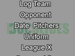 Little League  Baseball Game Pitch Log Team  Opponent  Date  Pitchers Uniform League X Cross out the number as that pitch is thrown