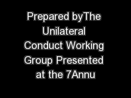 Prepared byThe Unilateral Conduct Working Group Presented at the 7Annu