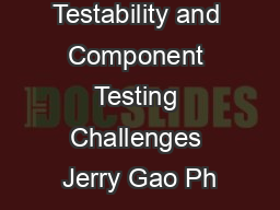 Component Testability and Component Testing Challenges Jerry Gao Ph
