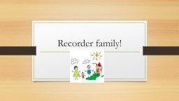 Recorder family! PowerPoint PPT Presentation