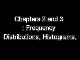 Chapters 2 and 3 : Frequency Distributions, Histograms,